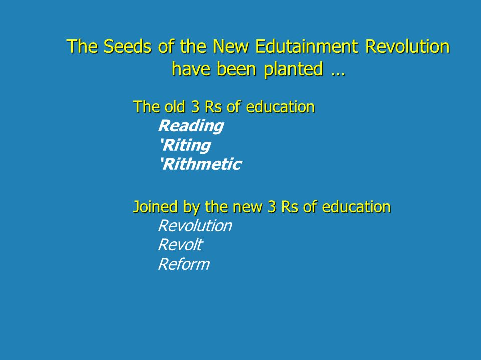 The Seeds of the New Edutainment Revolution have been planted … The old 3 Rs of education Reading Riting Rithmetic Joined by the new 3 Rs of education Revolution Revolt Reform