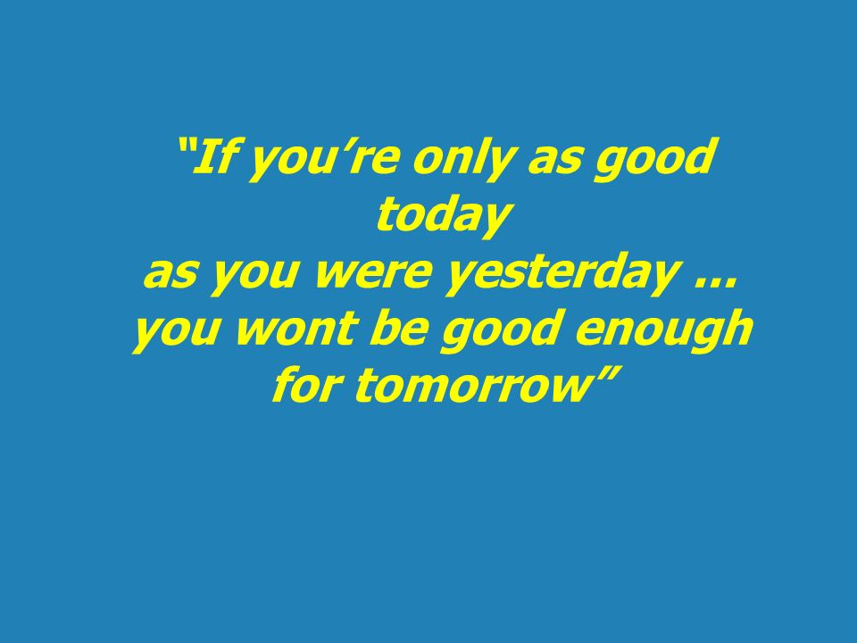 If youre only as good today as you were yesterday... you wont be good enough for tomorrow