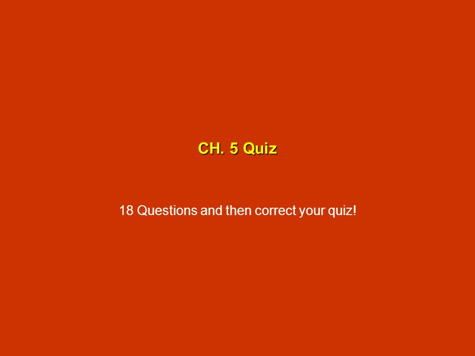 CH. 5 Quiz 18 Questions and then correct your quiz!