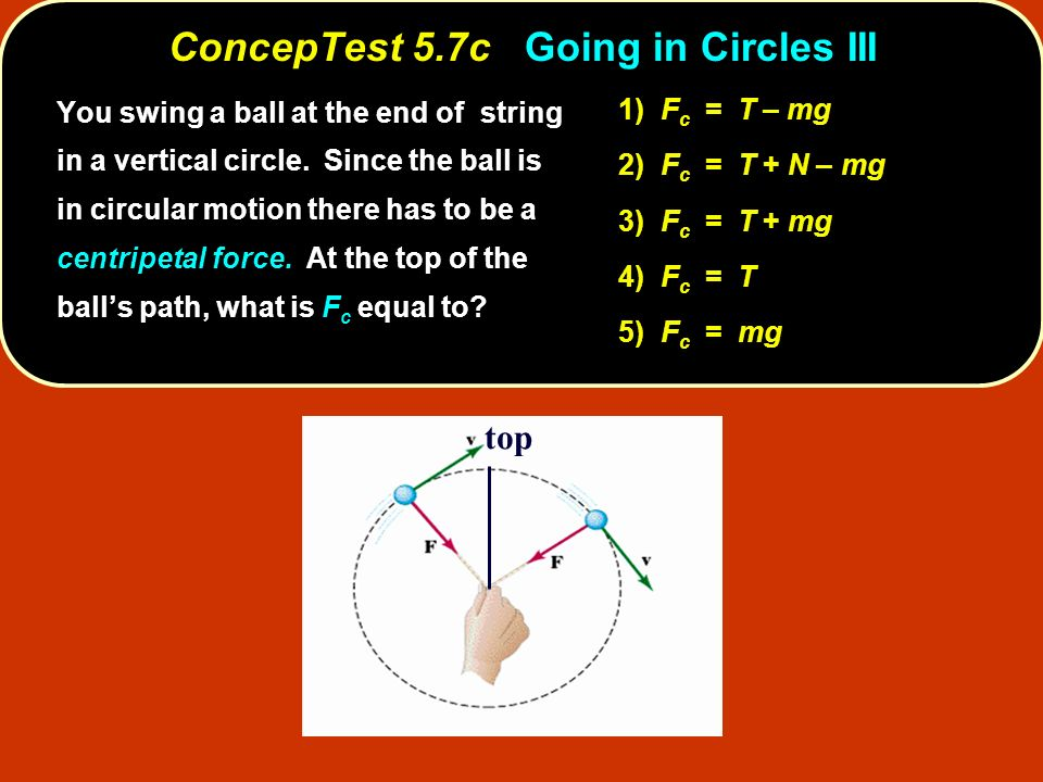 R v top 1) F c = T – mg 2) F c = T + N – mg 3) F c = T + mg 4) F c = T 5) F c = mg You swing a ball at the end of string in a vertical circle. Since t