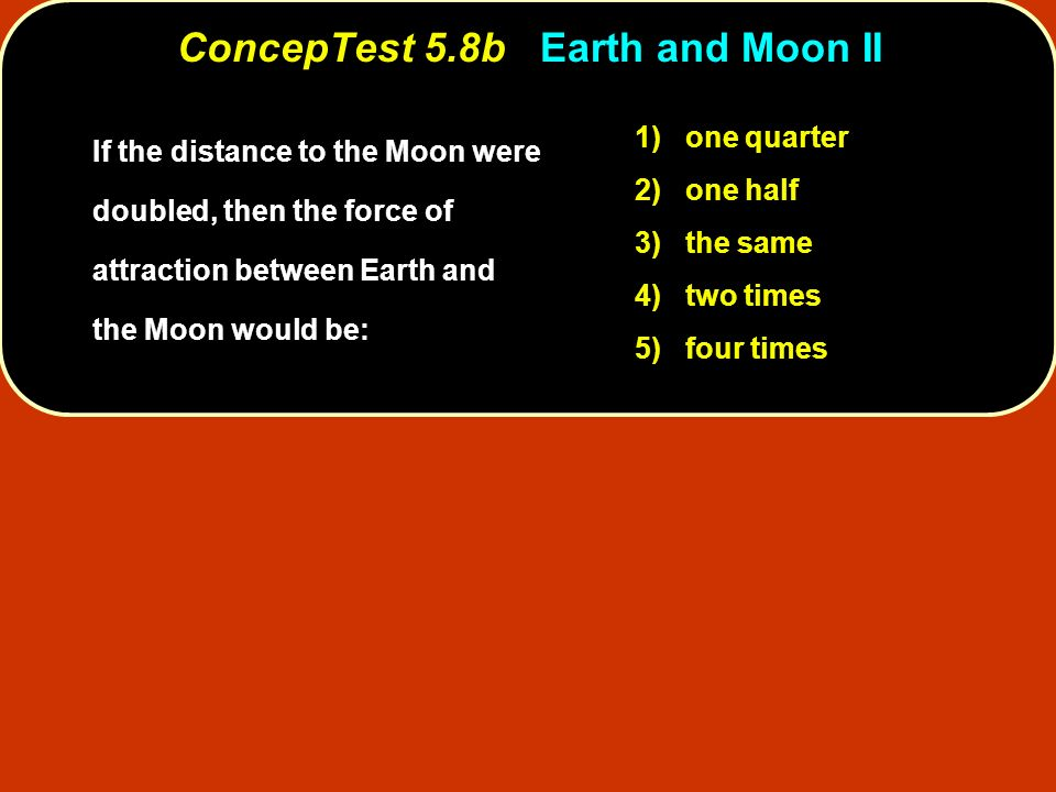 ConcepTest 5.8bEarth and Moon II ConcepTest 5.8b Earth and Moon II 1) one quarter 2) one half 3) the same 4) two times 5) four times If the distance t