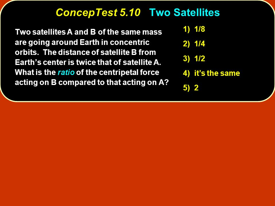 ConcepTest 5.10Two Satellites ConcepTest 5.10 Two Satellites 1) 1/8 2) 1/4 3) 1/2 4) its the same 5) 2 Two satellites A and B of the same mass are goi