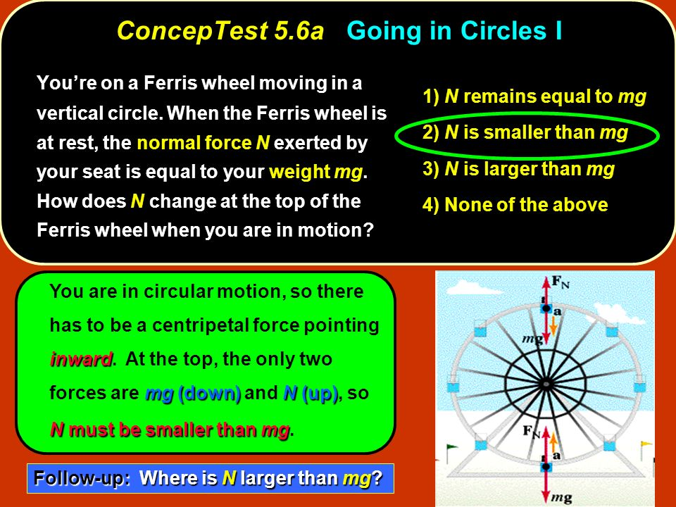 ConcepTest 5.6aGoing in Circles I ConcepTest 5.6a Going in Circles I 1) N remains equal to mg 2) N is smaller than mg 3) N is larger than mg 4) None o