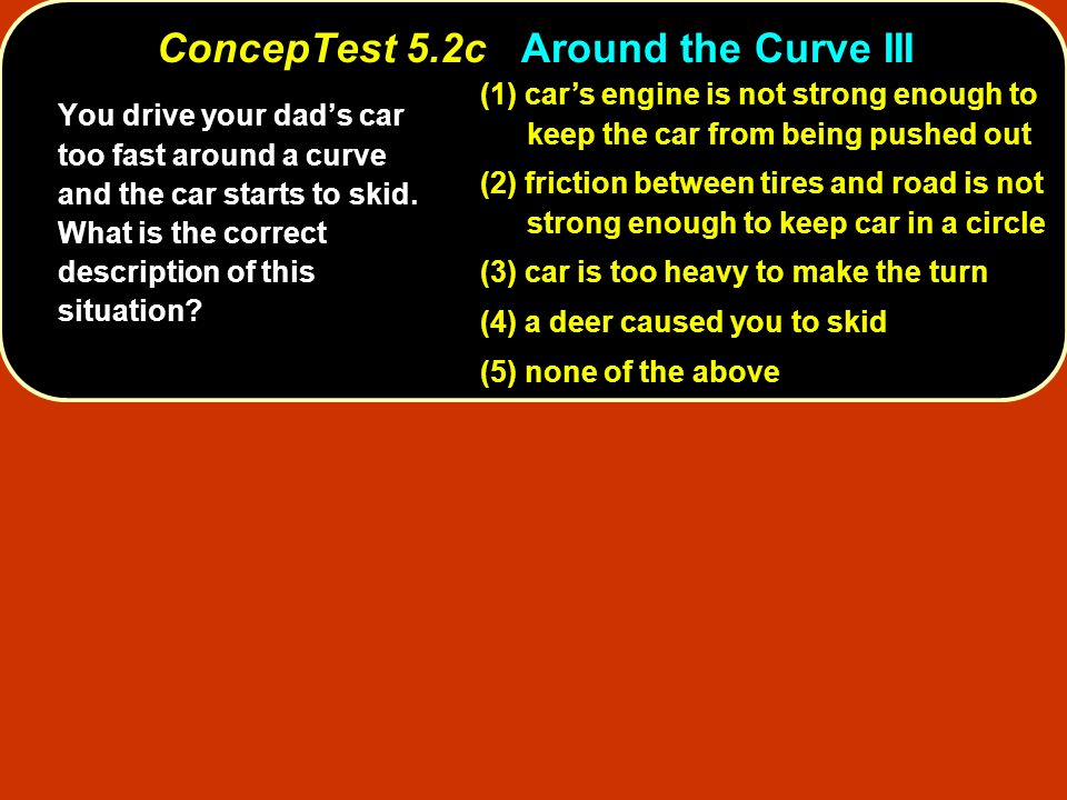 (1) cars engine is not strong enough to keep the car from being pushed out (2) friction between tires and road is not strong enough to keep car in a c