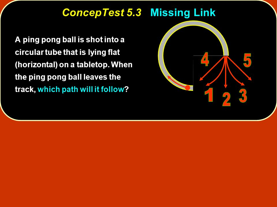 ConcepTest 5.4Ball and String ConcepTest 5.4 Ball and String 1) T 2 = 1/4 T 1 2) T 2 = 1/2 T 1 3) T 2 = T 1 4) T 2 = 2 T 1 5) T 2 = 4 T 1 Two equal-mass rocks tied to strings are whirled in horizontal circles.