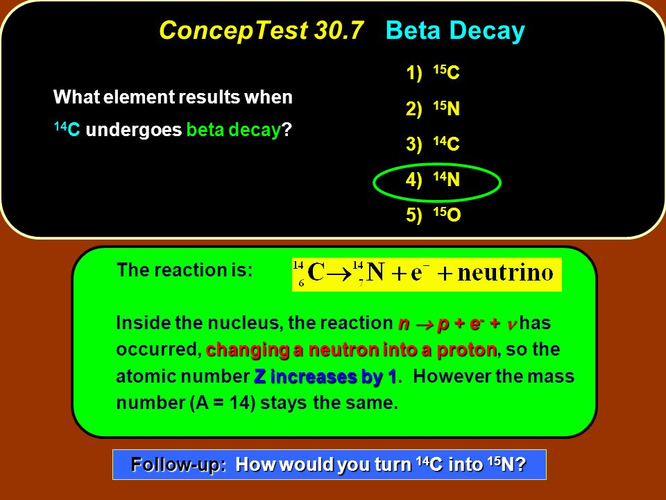 The reaction is: What element results when 14 C undergoes beta decay? 1) 1) 15 C 2) 2) 15 N 3) 3) 14 C 4) 14 N 5) 15 O n p + e - + changing a neutron