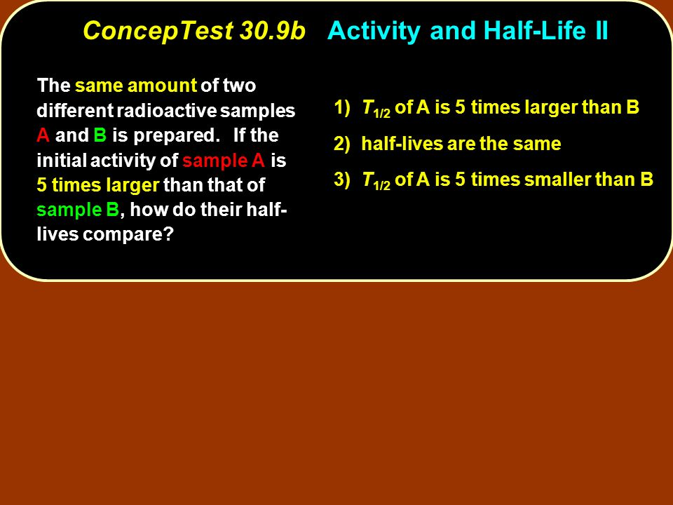The same amount of two different radioactive samples A and B is prepared. If the initial activity of sample A is 5 times larger than that of sample B,