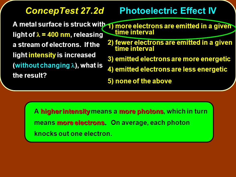 A metal surface is struck with light of = 400 nm, releasing a stream of electrons. If the light intensity is increased (without changing ), what is th