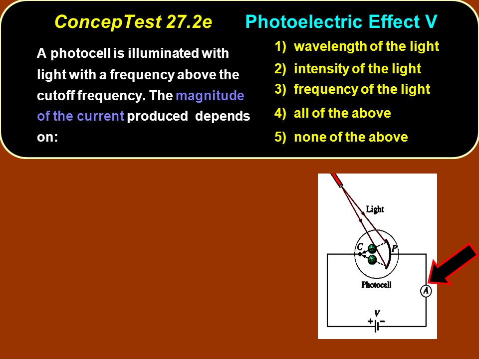 ConcepTest 27.2ePhotoelectric Effect V A photocell is illuminated with light with a frequency above the cutoff frequency. The magnitude of the current