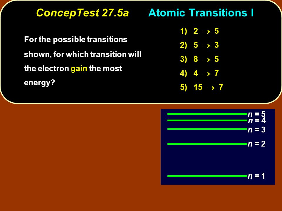 ConcepTest 27.5aAtomic Transitions I n = 1 n = 2 n = 3 n = 5 n = 4 1) 2 5 2) 5 3 3) 8 5 4) 4 7 5) 15 7 For the possible transitions shown, for which t