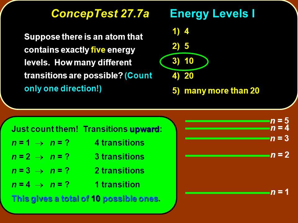 ConcepTest 27.7aEnergy Levels I n = 1 n = 2 n = 3 n = 5 n = 4 upward Just count them! Transitions upward: n = 1 n = ? 4 transitions n = 2 n = ? 3 tran
