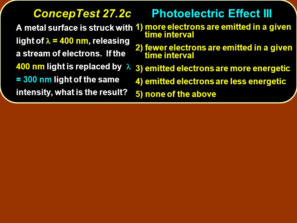 ConcepTest 27.2cPhotoelectric Effect III A metal surface is struck with light of = 400 nm, releasing a of electrons. If the 400 nm light is replaced b