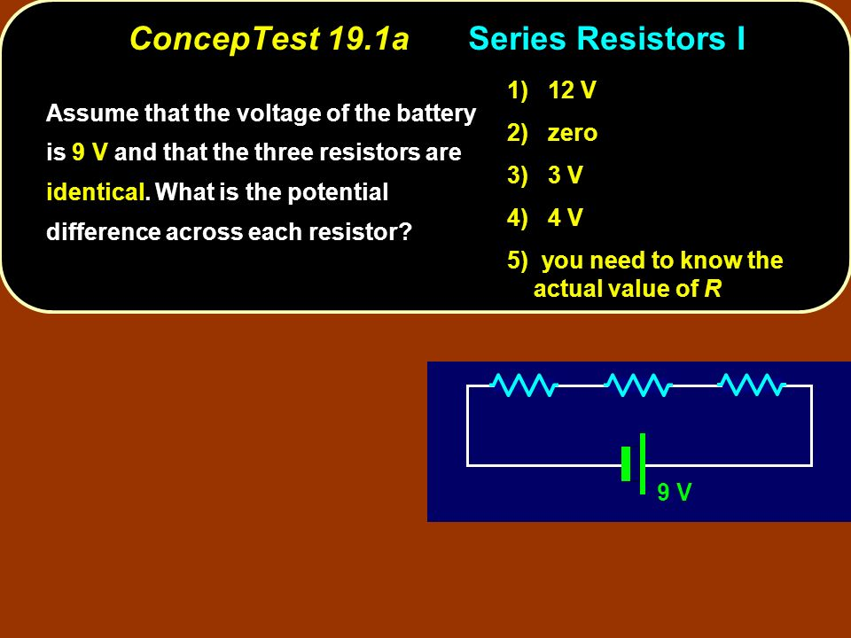 ConcepTest 19.1aSeries Resistors I 9 V Assume that the voltage of the battery is 9 V and that the three resistors are identical.