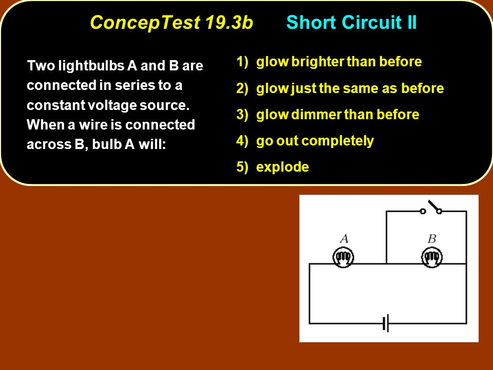 ConcepTest 19.3bShort Circuit II Two lightbulbs A and B are connected in series to a constant voltage source.
