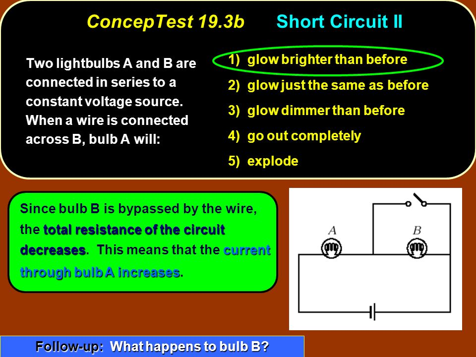 total resistance of the circuit decreasescurrent through bulb A increases Since bulb B is bypassed by the wire, the total resistance of the circuit decreases.