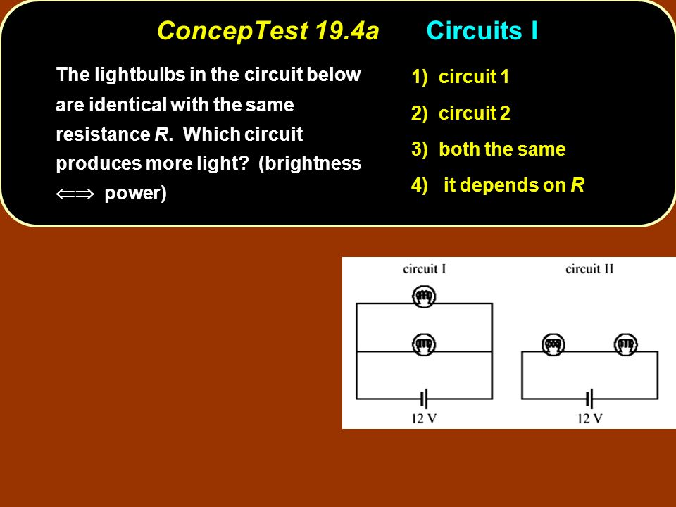 ConcepTest 19.4aCircuits I circuit 1 1) circuit 1 circuit 2 2) circuit 2 both the same 3) both the same it depends on R 4) it depends on R The lightbulbs in the circuit below are identical with the same resistance R.