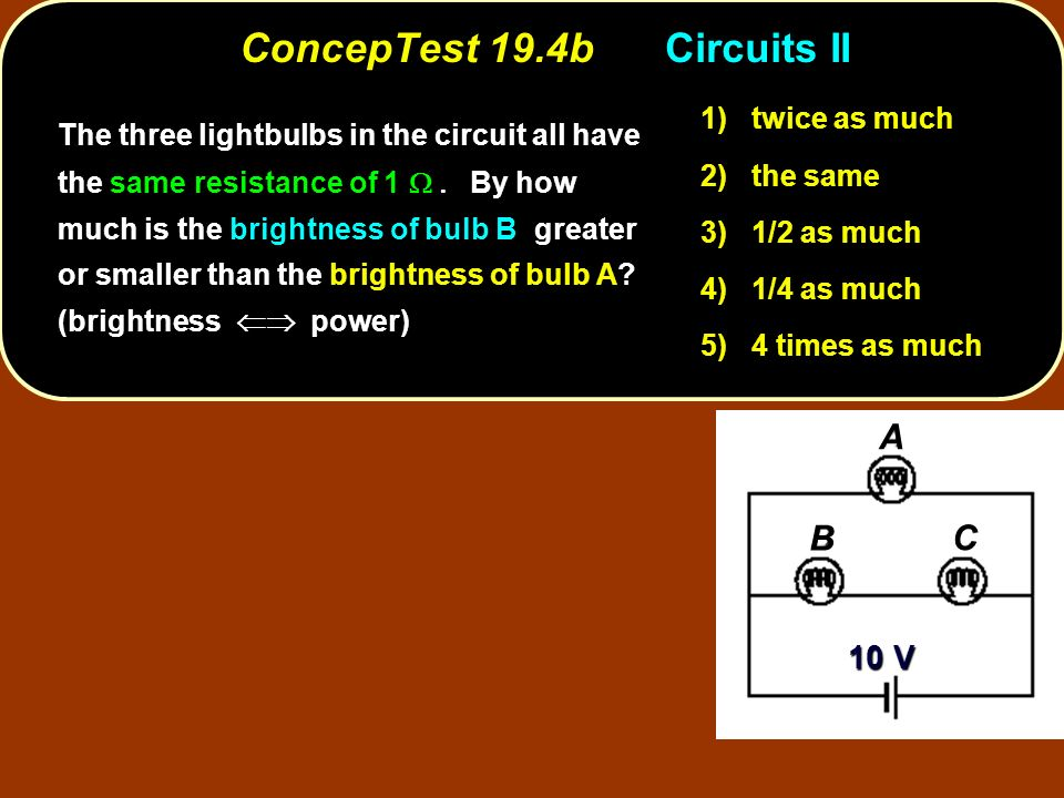 ConcepTest 19.4bCircuits II twice as much 1) twice as much the same 2) the same 1/2 as much 3) 1/2 as much 1/4 as much 4) 1/4 as much 4 times as much 5) 4 times as much 10 V A B C The three lightbulbs in the circuit all have the same resistance of 1 By how much is the brightness of bulb B greater or smaller than the brightness of bulb A.