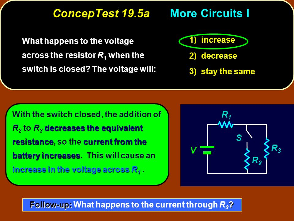 ConcepTest 19.5aMore Circuits I increase 1) increase decrease 2) decrease stay the same 3) stay the same What happens to the voltage across the resistor R 1 when the switch is closed.