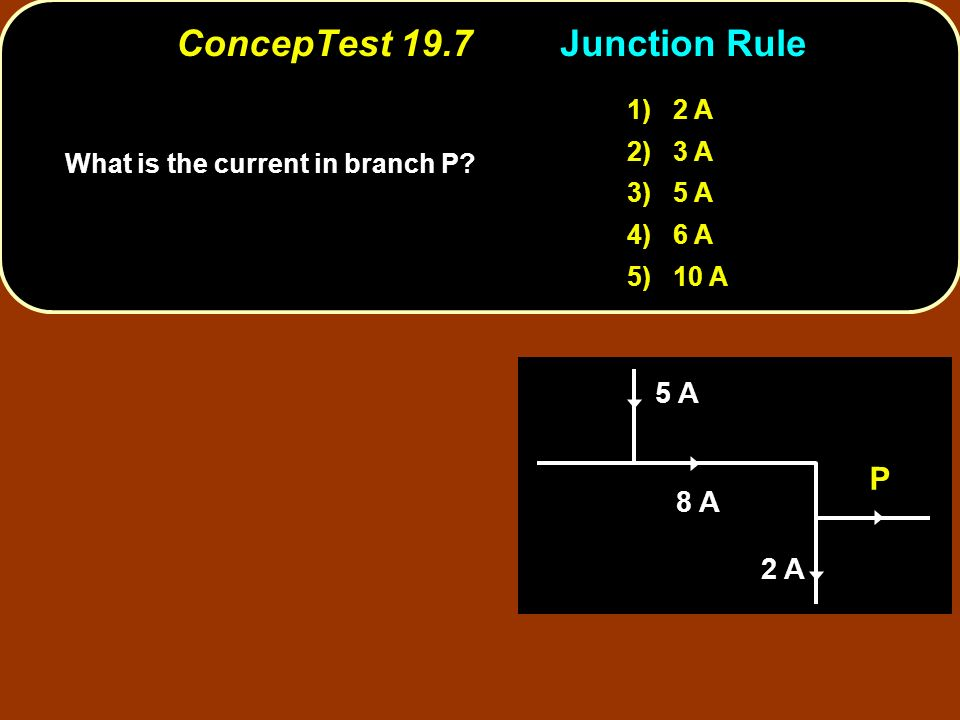 ConcepTest 19.7Junction Rule ConcepTest 19.7 Junction Rule 1) 2 A 2) 3 A 3) 5 A 4) 6 A 5) 10 A 5 A 8 A 2 A P What is the current in branch P