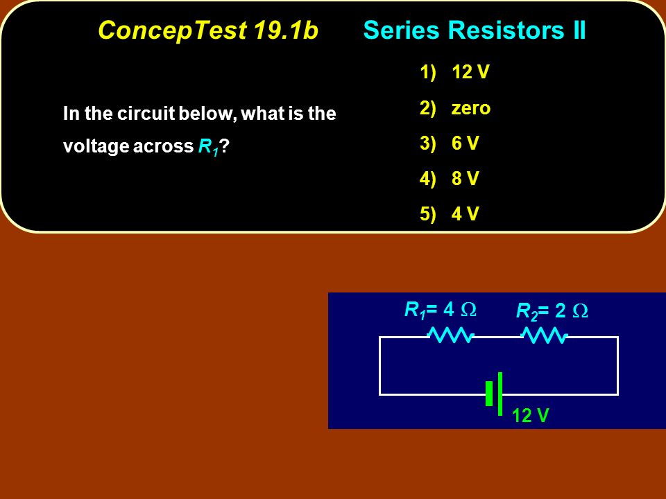 ConcepTest 19.1bSeries Resistors II 12 V R 1 = 4 R 2 = 2 In the circuit below, what is the voltage across .