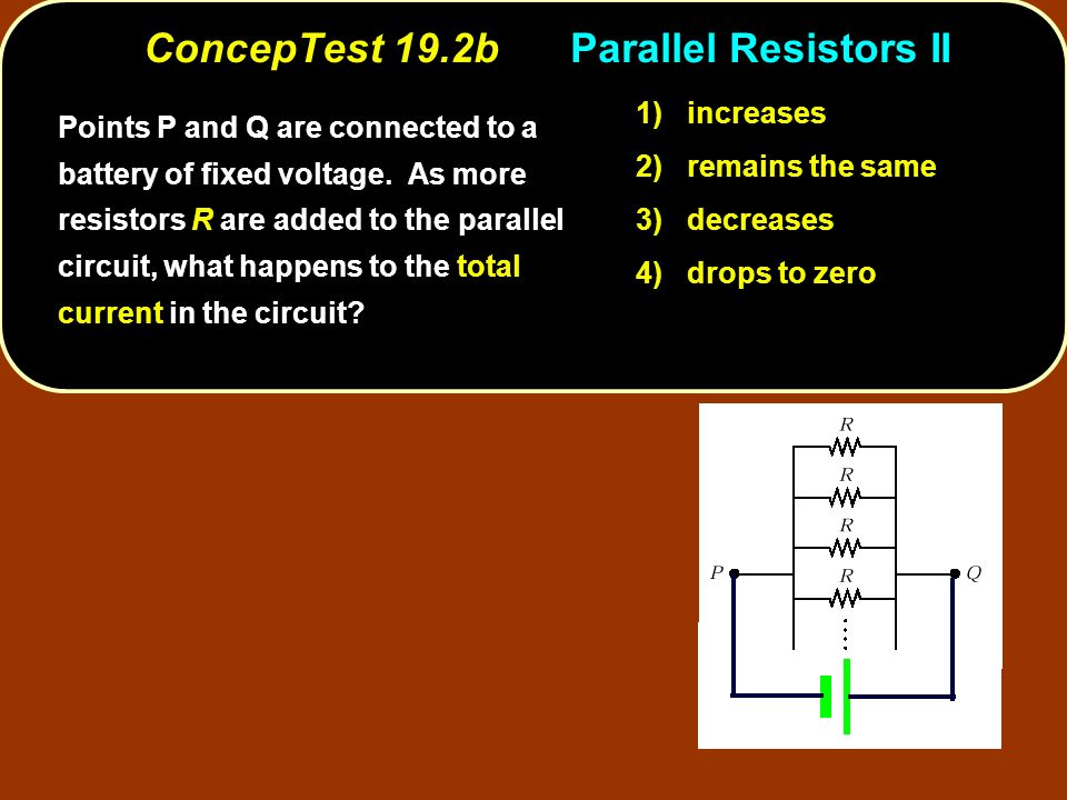 ConcepTest 19.2bParallel Resistors II 1) increases 2) remains the same 3) decreases 4) drops to zero Points P and Q are connected to a battery of fixed voltage.