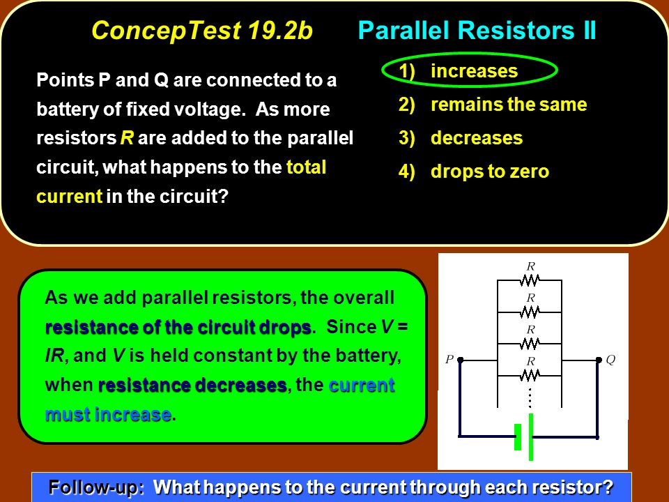 ConcepTest 19.2bParallel Resistors II 1) increases 2) remains the same 3) decreases 4) drops to zero resistance of the circuit drops resistance decreasescurrent must increase As we add parallel resistors, the overall resistance of the circuit drops.