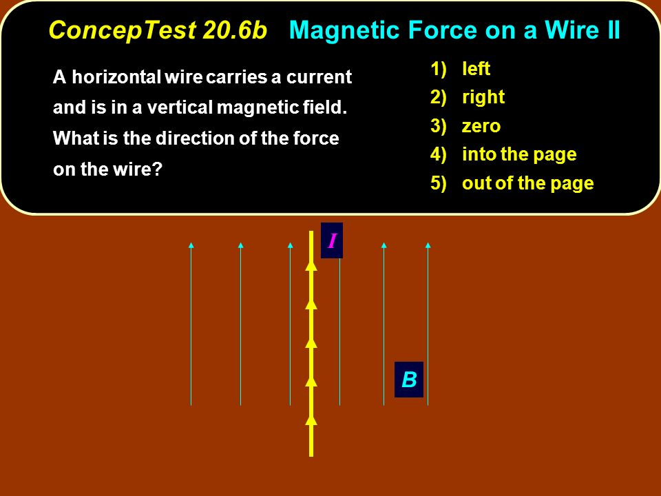 B I 1) left 2) right 3) zero 4) into the page 5) out of the page ConcepTest 20.6b Magnetic Force on a Wire II A horizontal wire carries a current and