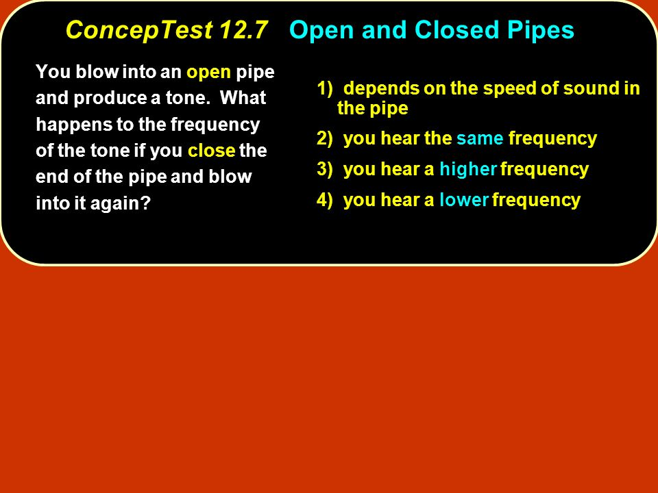 1) depends on the speed of sound in the pipe 2) you hear the same frequency 3) you hear a higher frequency 4) you hear a lower frequency You blow into