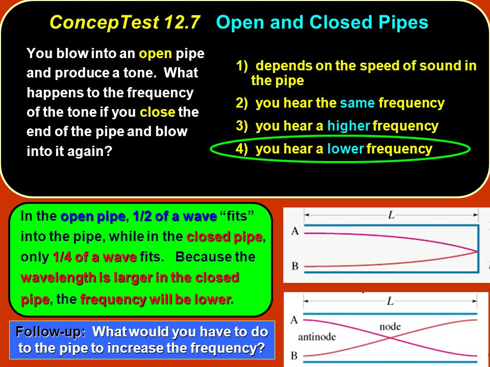 open pipe1/2 of a wave closed pipe 1/4 of a wave wavelength is larger in the closed pipefrequency will be lower In the open pipe, 1/2 of a wave fits i