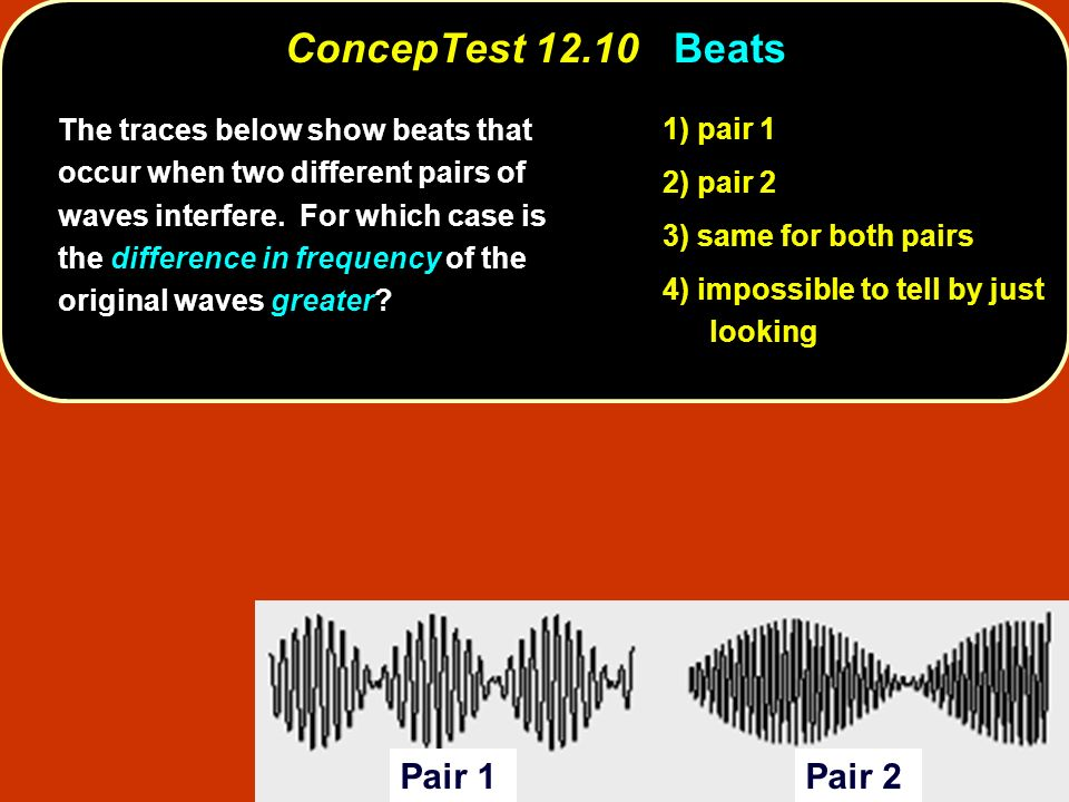 Pair 1Pair 2 1) pair 1 2) pair 2 3) same for both pairs 4) impossible to tell by just looking The traces below show beats that occur when two differen