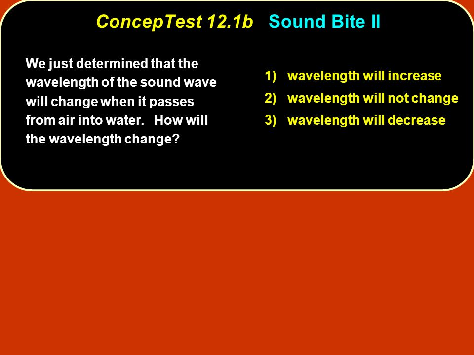 We just determined that the wavelength of the sound wave will change when it passes from air into water. How will the wavelength change? 1) wavelength