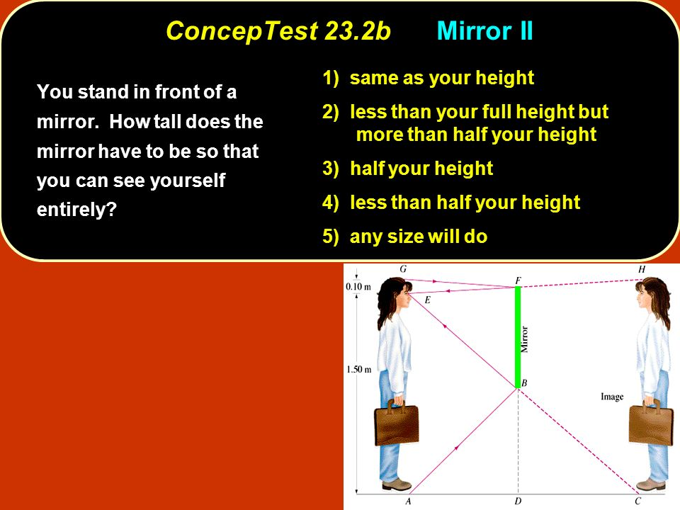 ConcepTest 23.2bMirror II You stand in front of a mirror. How tall does the mirror have to be so that you can see yourself entirely? 1) same as your h
