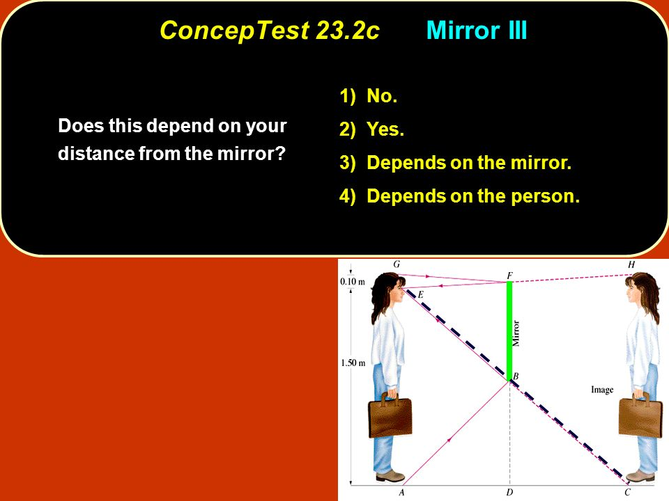 ConcepTest 23.2cMirror III Does this depend on your distance from the mirror? 1) No. 2) Yes. 3) Depends on the mirror. 4) Depends on the person.