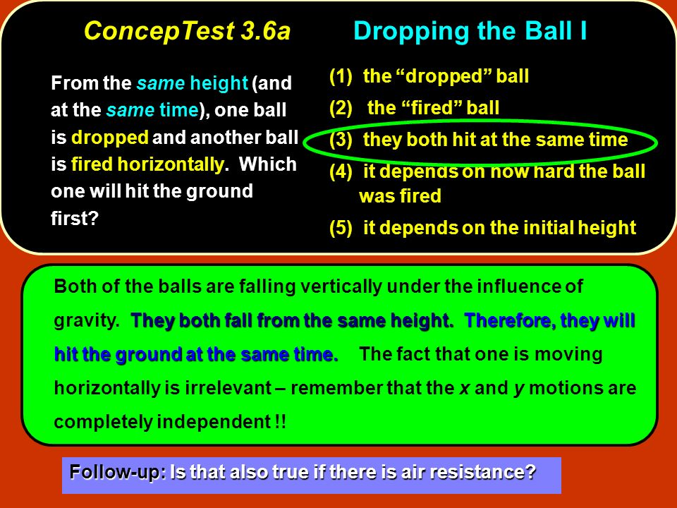 ConcepTest 3.6aDropping the Ball I From the same height (and at the same time), one ball is dropped and another ball is fired horizontally. Which one