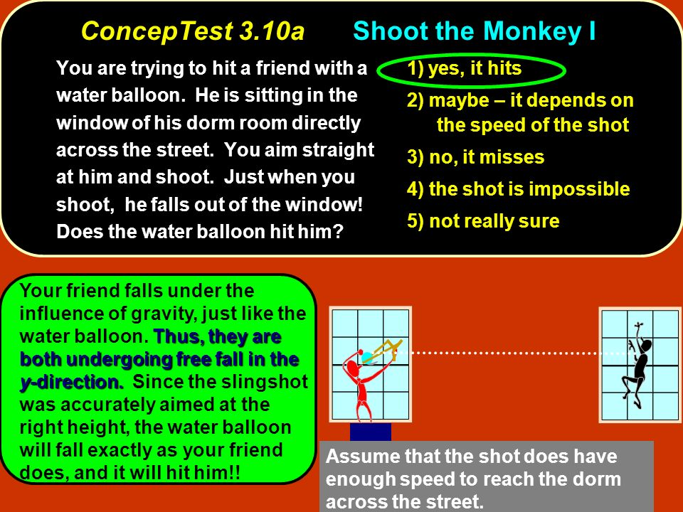 ConcepTest 3.10aShoot the Monkey I You are trying to hit a friend with a water balloon. He is sitting in the window of his dorm room directly across t