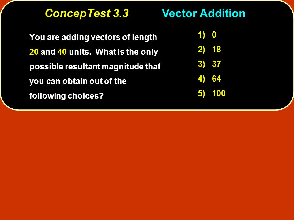 ConcepTest 3.3Vector Addition ConcepTest 3.3 Vector Addition You are adding vectors of length 20 and 40 units. What is the only possible resultant mag