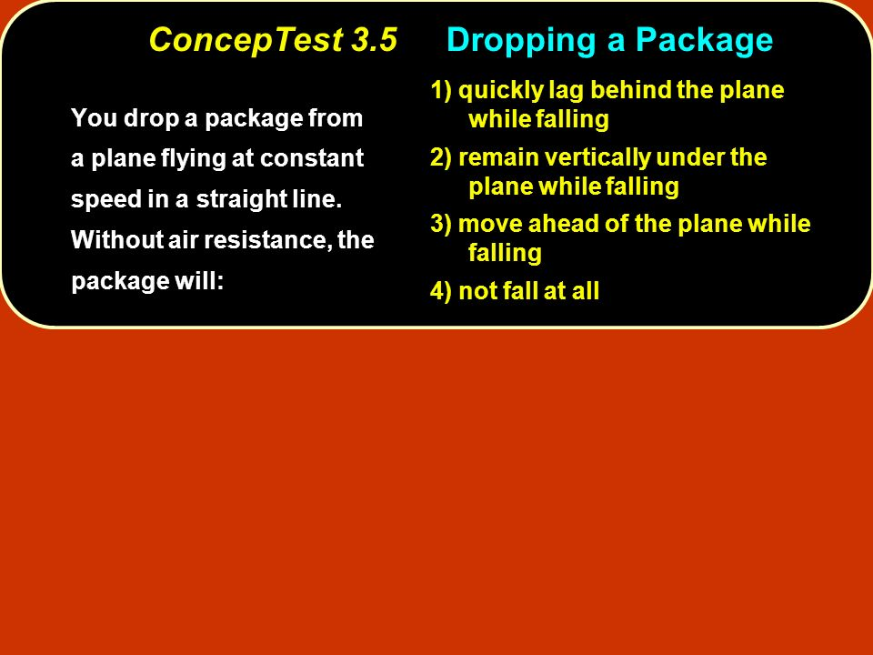 ConcepTest 3.5 Dropping a Package You drop a package from a plane flying at constant speed in a straight line. Without air resistance, the package wil
