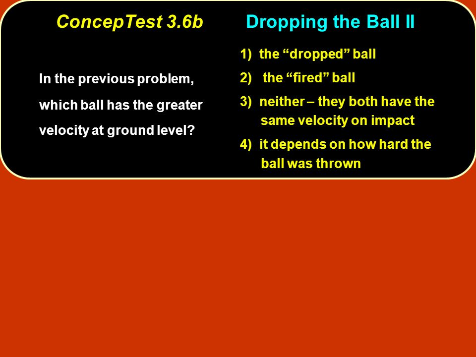 ConcepTest 3.6bDropping the Ball II In the previous problem, which ball has the greater velocity at ground level? 1) the dropped ball 2) the fired bal