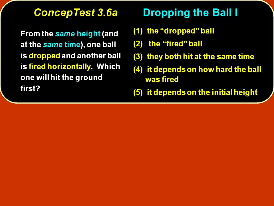 ConcepTest 3.6aDropping the Ball I From the same height (and at the same time), one ball is dropped and another ball is fired horizontally.