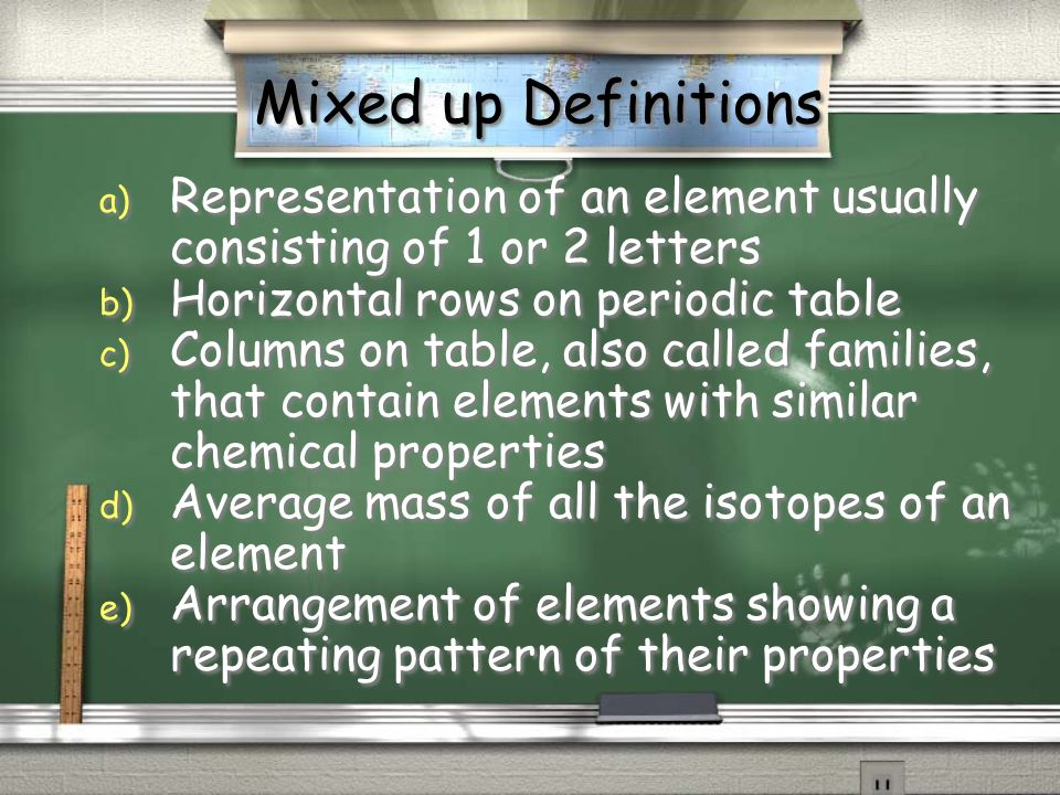 Mixed up Definitions a) Representation of an element usually consisting of 1 or 2 letters b) Horizontal rows on periodic table c) Columns on table, al