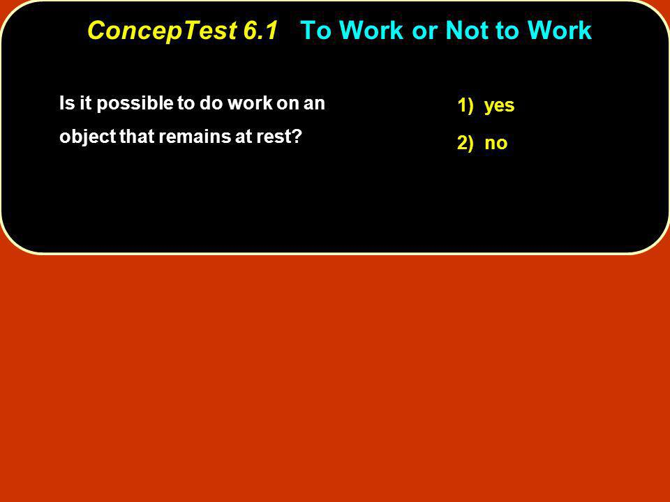 Is it possible to do work on an object that remains at rest? 1) yes 2) no ConcepTest 6.1To Work or Not to Work ConcepTest 6.1 To Work or Not to Work