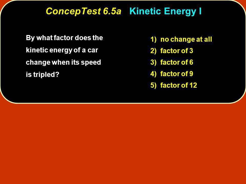 By what factor does the kinetic energy of a car change when its speed is tripled? 1) no change at all 2) factor of 3 3) factor of 6 4) factor of 9 5)
