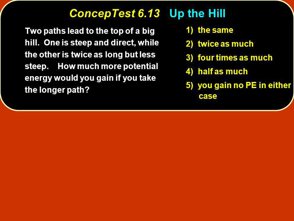 ConcepTest 6.13Up the Hill ConcepTest 6.13 Up the Hill 1) the same 2) twice as much 3) four times as much 4) half as much 5) you gain no PE in either