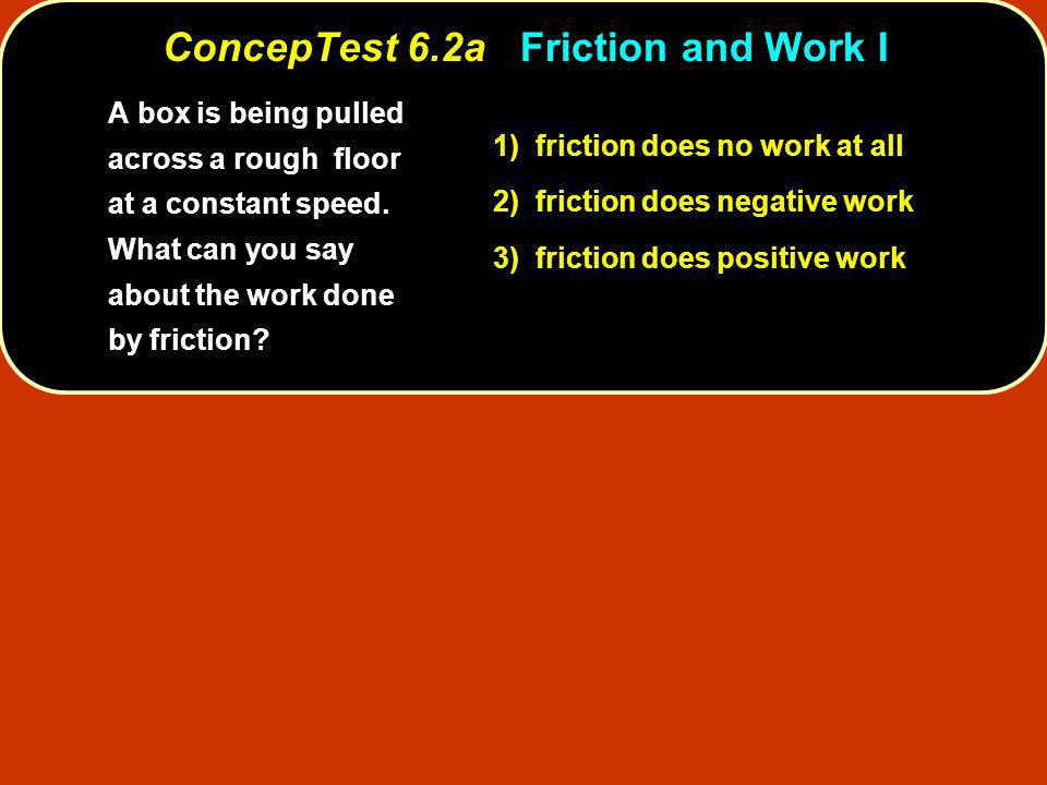 ConcepTest 6.2aFriction and Work I ConcepTest 6.2a Friction and Work I 1) friction does no work at all 2) friction does negative work 3) friction does