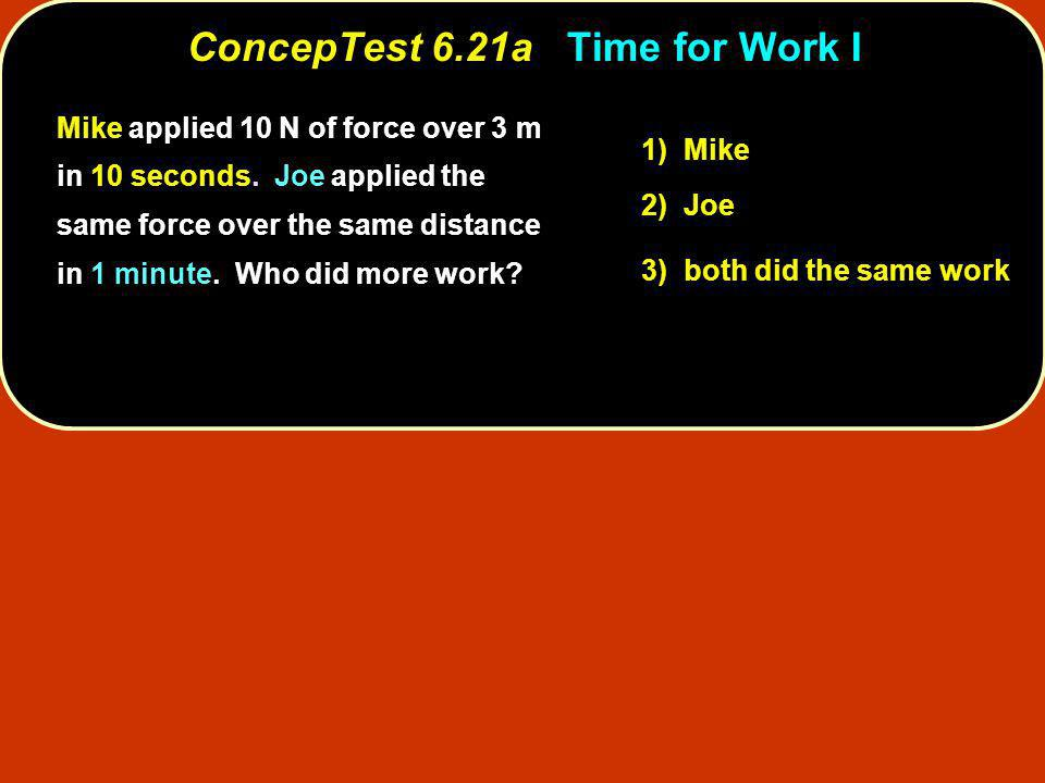 ConcepTest 6.21a ConcepTest 6.21a Time for Work I 1) Mike 2) Joe 3) both did the same work Mike applied 10 N of force over 3 m in 10 seconds. Joe appl