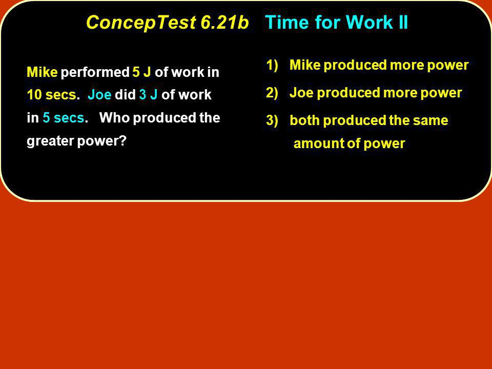 Mike performed 5 J of work in 10 secs. Joe did 3 J of work in 5 secs. Who produced the greater power? 1) Mike produced more power 2) Joe produced more