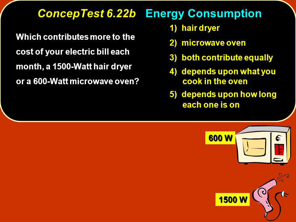 ConcepTest 6.22b ConcepTest 6.22b Energy Consumption Which contributes more to the cost of your electric bill each month, a 1500-Watt hair dryer or a