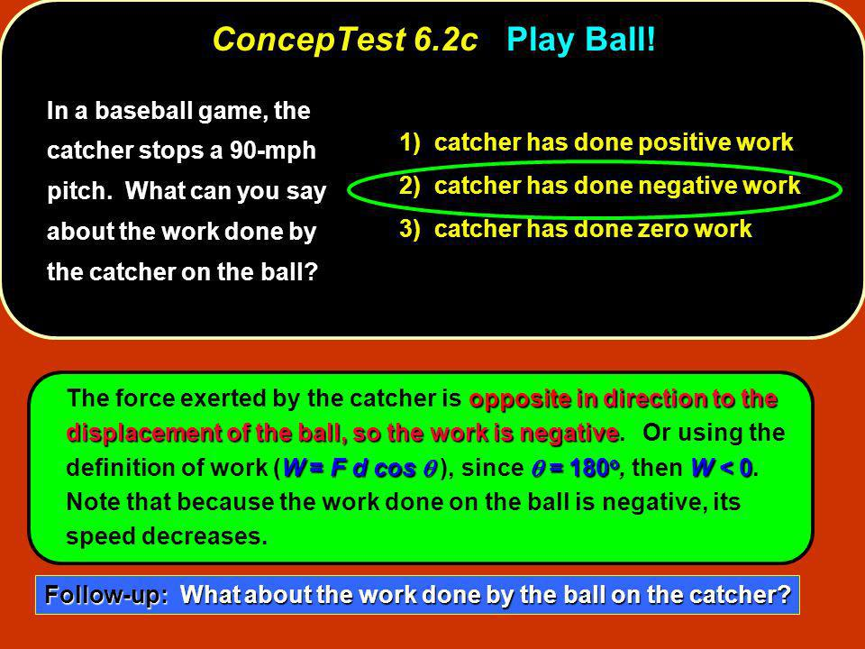 In a baseball game, the catcher stops a 90-mph pitch. What can you say about the work done by the catcher on the ball? 1) catcher has done positive wo