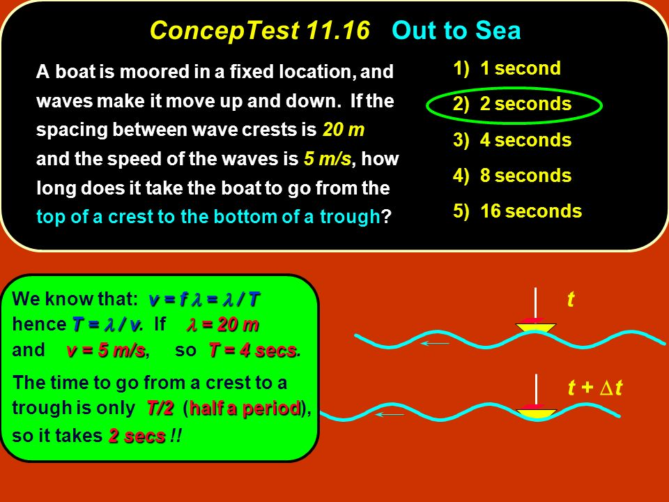 ConcepTest 11.16Out to Sea ConcepTest 11.16 Out to Sea t t + t 1) 1 second 2) 2 seconds 3) 4 seconds 4) 8 seconds 5) 16 seconds A boat is moored in a
