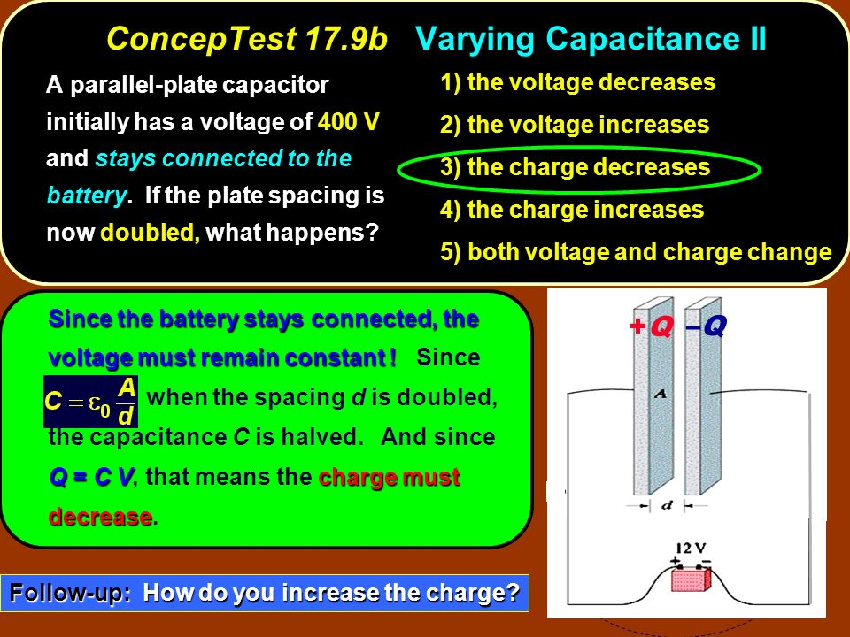 Since the battery stays connected, the voltage must remain constant ! Q = C Vcharge must decrease Since the battery stays connected, the voltage must